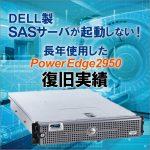 "<span class=""title"">DELL製 SASサーバが起動しない!  長年使用したPowerEdge2950 復旧実績</span>"